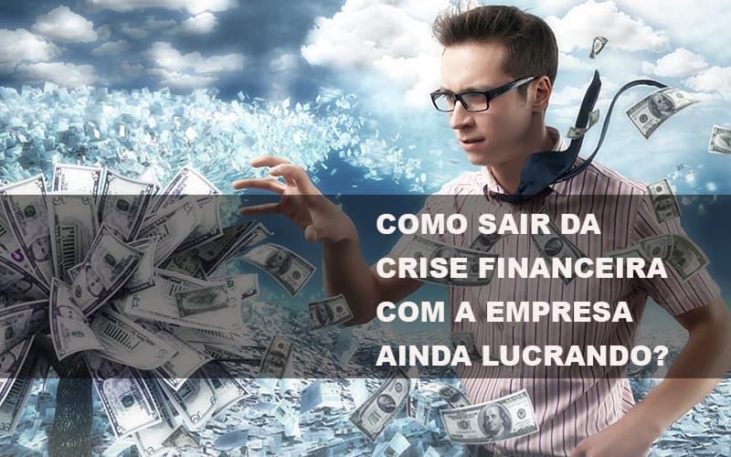 como-sair-da-crise-financeira-com-a-empresa-ainda-lucrando - Como sair da crise financeira com a empresa ainda lucrando?