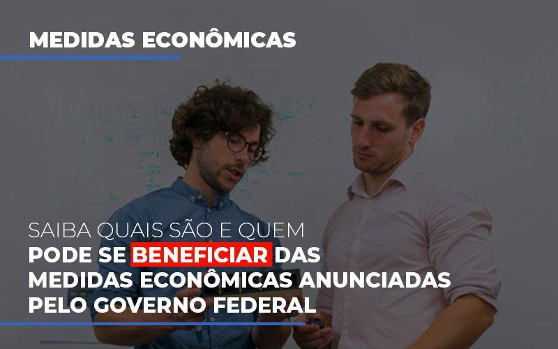 medidas-economicas-anunciadas-pelo-governo-federal - Saiba quais são e quem pode se beneficiar das medidas econômicas anunciadas pelo governo federal