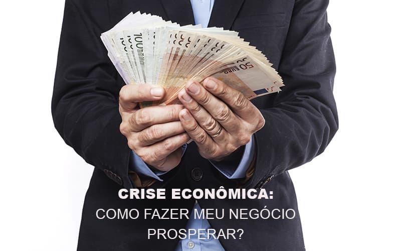 crise-economica-como-fazer-meu-negocio-prosperar - Crise Econômica: como fazer meu negócio prosperar?