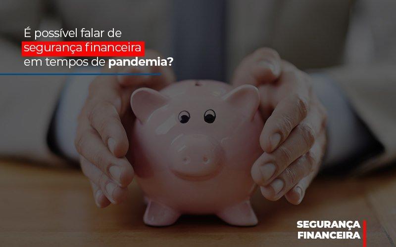 e-possivel-falar-de-seguranca-financeira-em-tempos-de-pandemia - É possível falar de segurança financeira em tempos de pandemia?