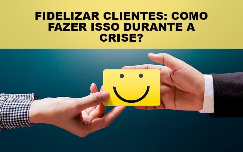 fidelizar-clientes-como-fazer-isso-durante-a-crise - Fidelizar Clientes: Como Fazer Isso Durante A Crise?